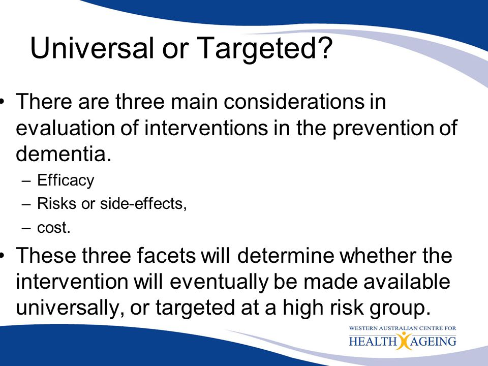 Universal or Targeted There are three main considerations in evaluation of interventions in the prevention of dementia.