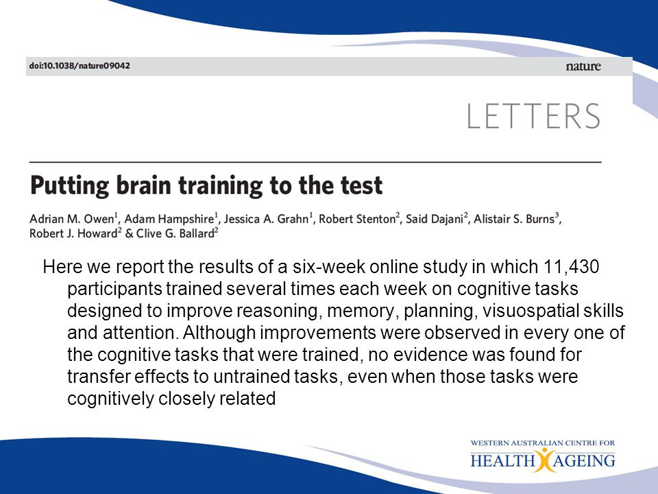 Here we report the results of a six-week online study in which 11,430 participants trained several times each week on cognitive tasks designed to improve reasoning, memory, planning, visuospatial skills and attention.