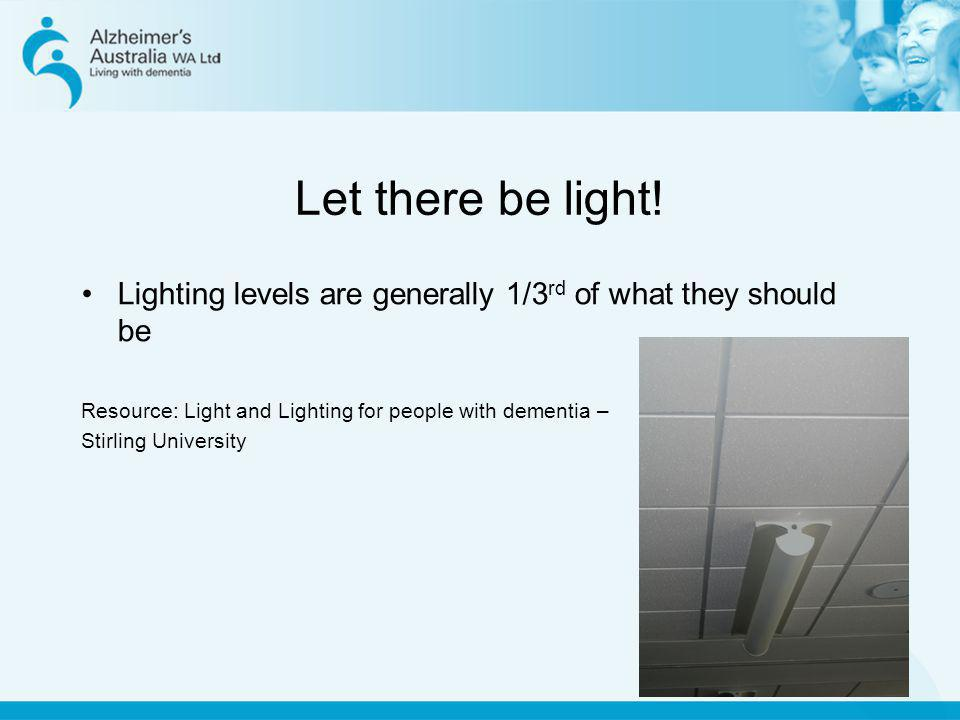 Let there be light! Lighting levels are generally 1/3rd of what they should be. Resource: Light and Lighting for people with dementia –