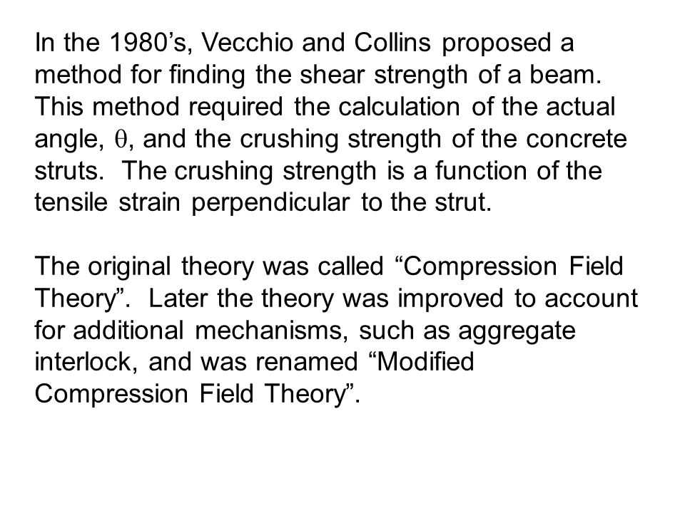 In the 1980's, Vecchio and Collins proposed a method for finding the shear strength of a beam. This method required the calculation of the actual angle, , and the crushing strength of the concrete struts. The crushing strength is a function of the tensile strain perpendicular to the strut.