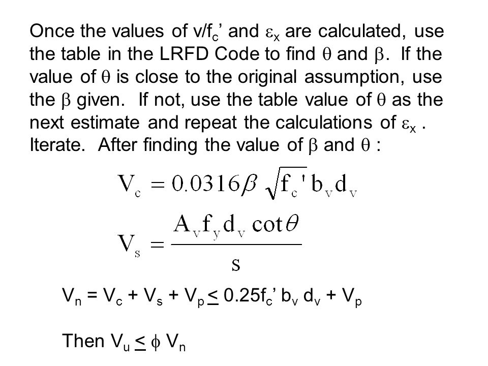 Once the values of v/fc' and x are calculated, use the table in the LRFD Code to find  and . If the value of  is close to the original assumption, use the  given. If not, use the table value of  as the next estimate and repeat the calculations of x . Iterate. After finding the value of  and  :