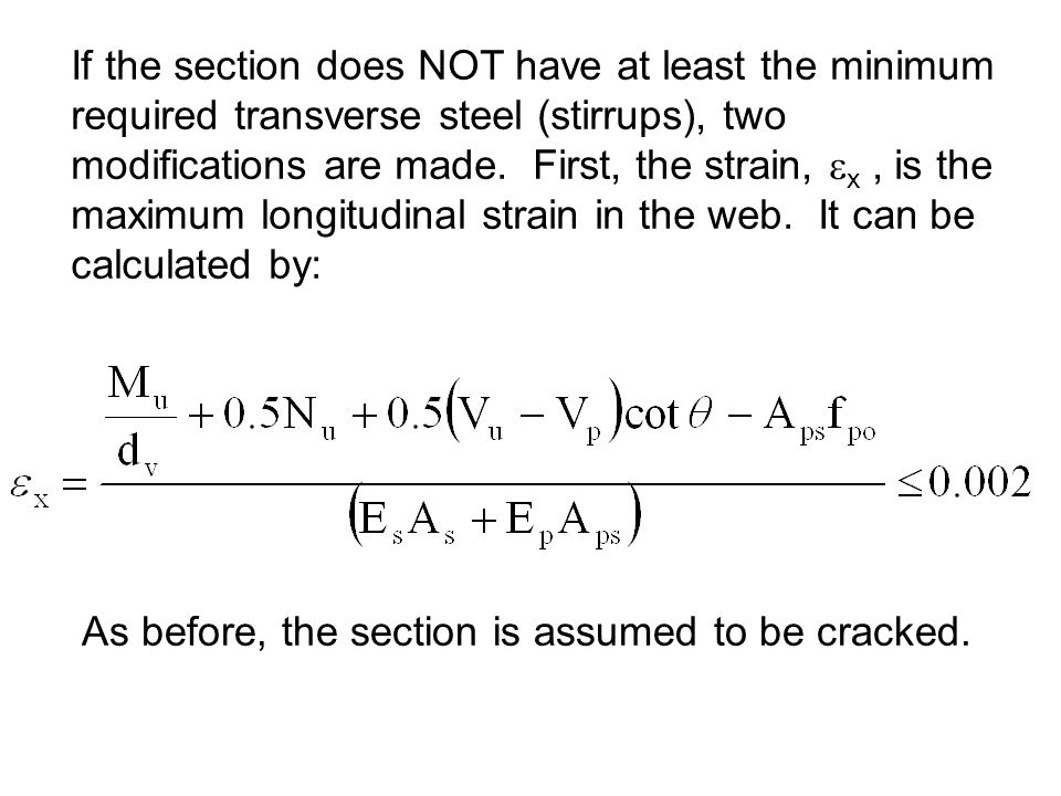 If the section does NOT have at least the minimum required transverse steel (stirrups), two modifications are made. First, the strain, x , is the maximum longitudinal strain in the web. It can be calculated by:
