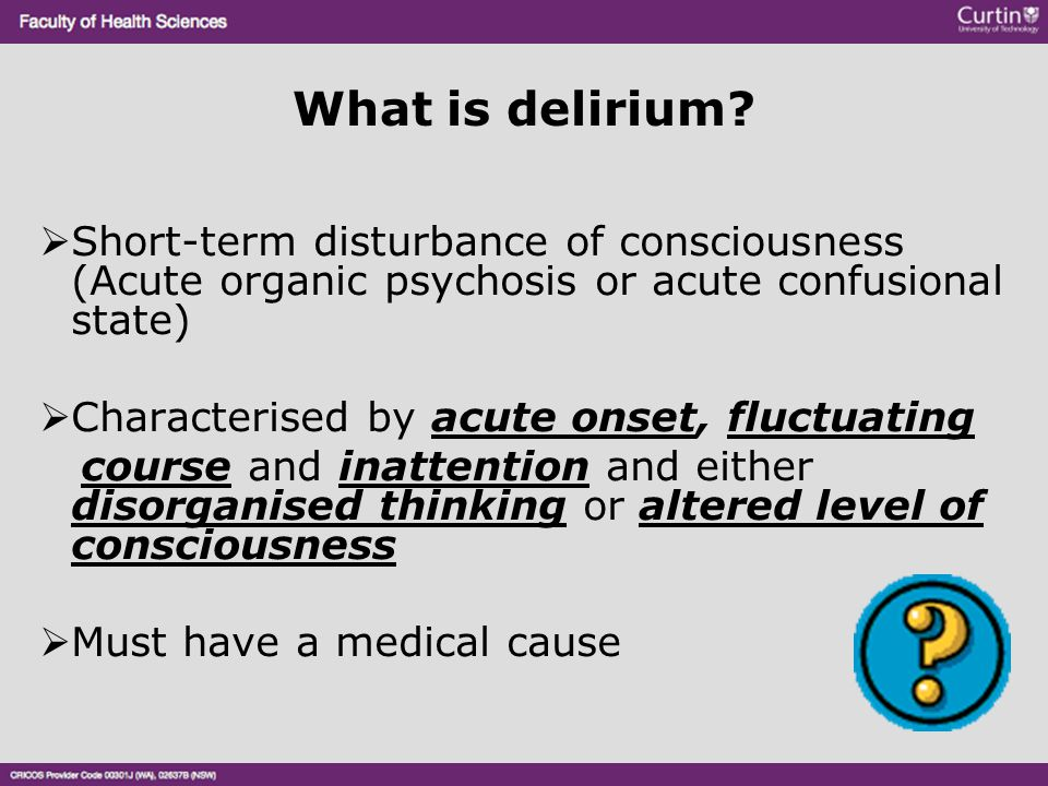 What is delirium Short-term disturbance of consciousness (Acute organic psychosis or acute confusional state)
