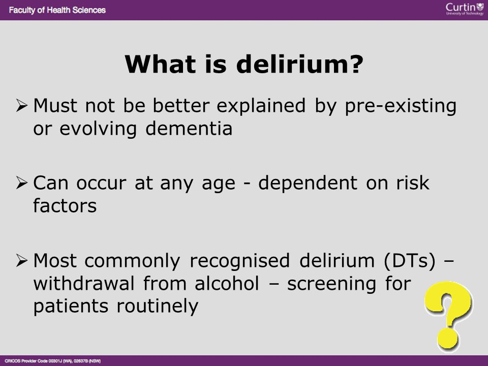 What is delirium Must not be better explained by pre-existing or evolving dementia. Can occur at any age - dependent on risk factors.