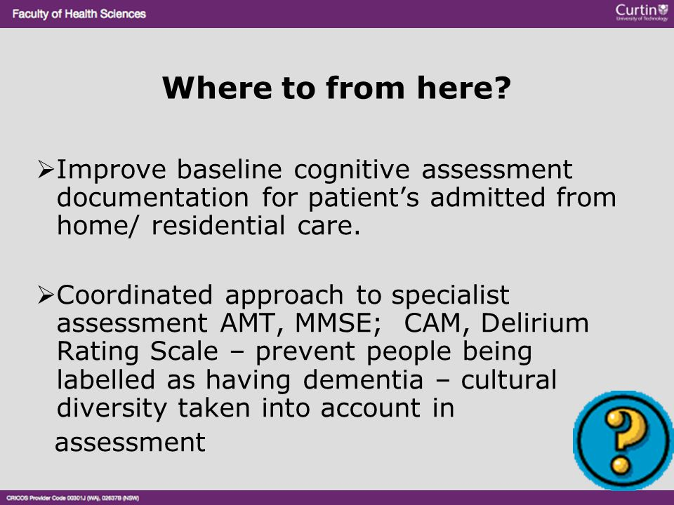 Where to from here Improve baseline cognitive assessment documentation for patient's admitted from home/ residential care.