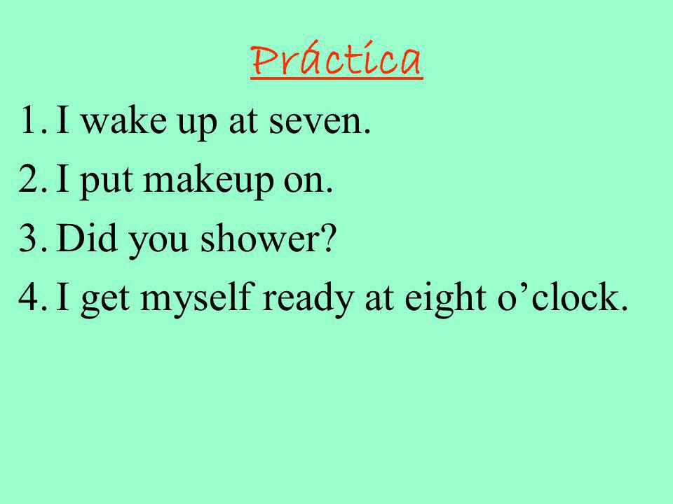 Práctica I wake up at seven. I put makeup on. Did you shower