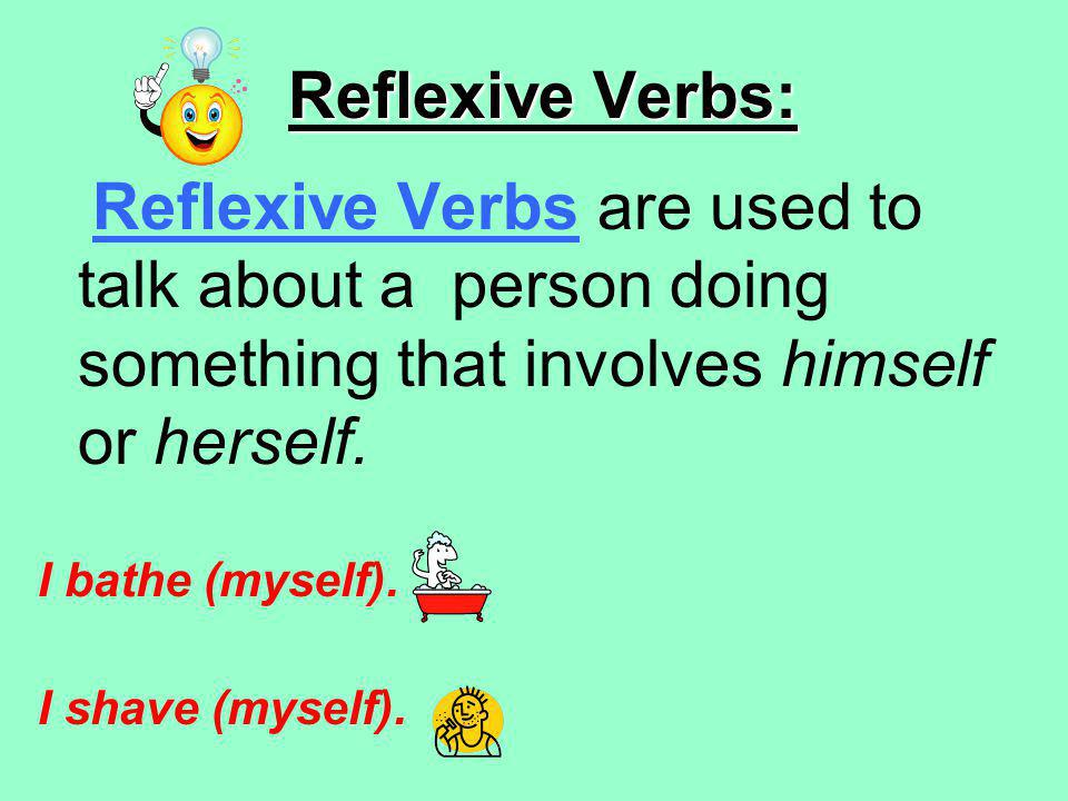 Reflexive Verbs: Reflexive Verbs are used to talk about a person doing something that involves himself or herself.