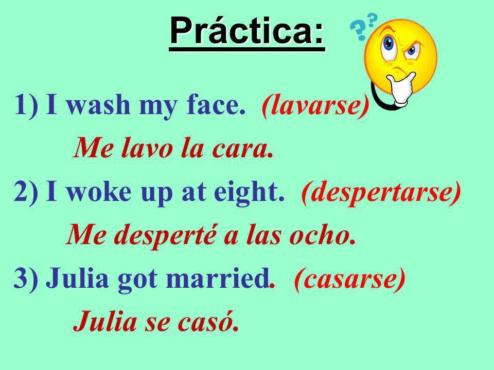 Práctica: 1) I wash my face. (lavarse) Me lavo la cara.