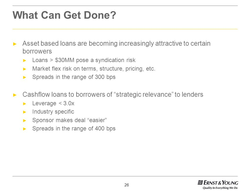 What Can Get Done Asset based loans are becoming increasingly attractive to certain borrowers. Loans > $30MM pose a syndication risk.