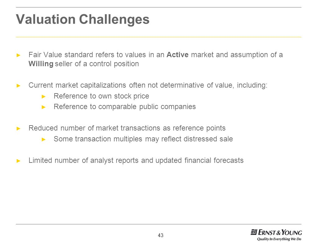 Valuation Challenges Fair Value standard refers to values in an Active market and assumption of a Willing seller of a control position.