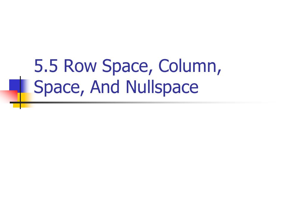 5.5 Row Space, Column, Space, And Nullspace