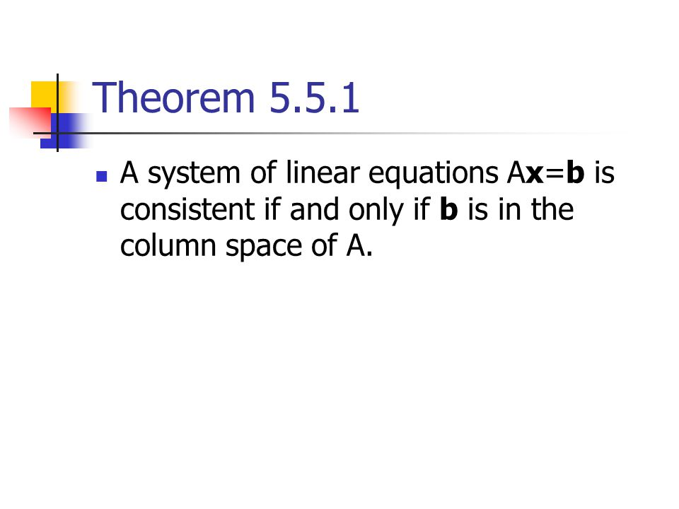 Theorem 5.5.1 A system of linear equations Ax=b is consistent if and only if b is in the column space of A.