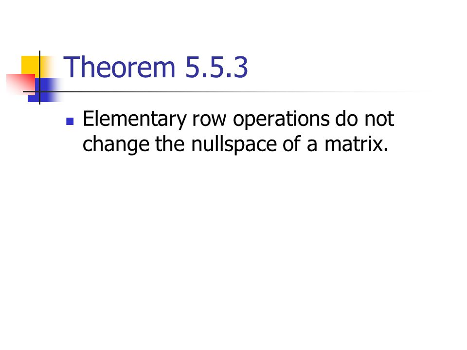 Theorem 5.5.3 Elementary row operations do not change the nullspace of a matrix.