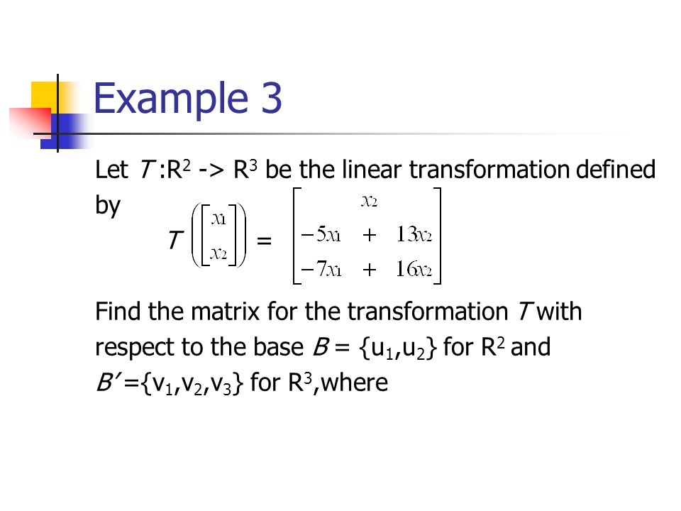 Example 3 Let T :R2 -> R3 be the linear transformation defined by