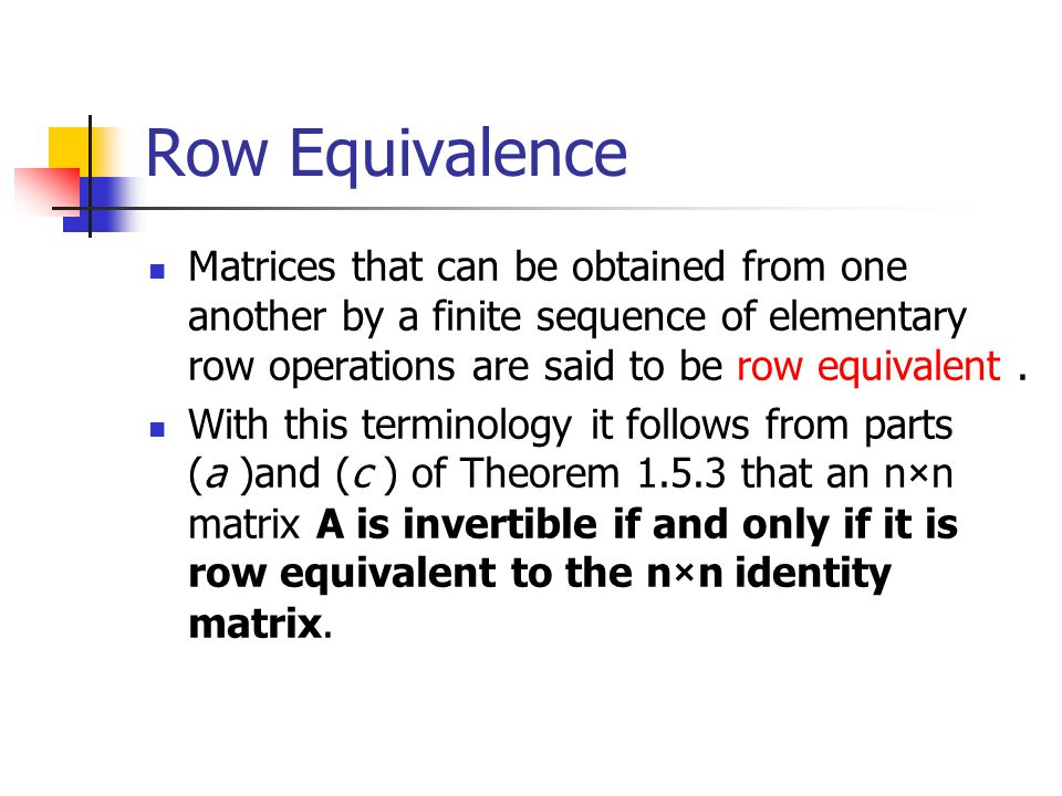Row Equivalence Matrices that can be obtained from one another by a finite sequence of elementary row operations are said to be row equivalent .