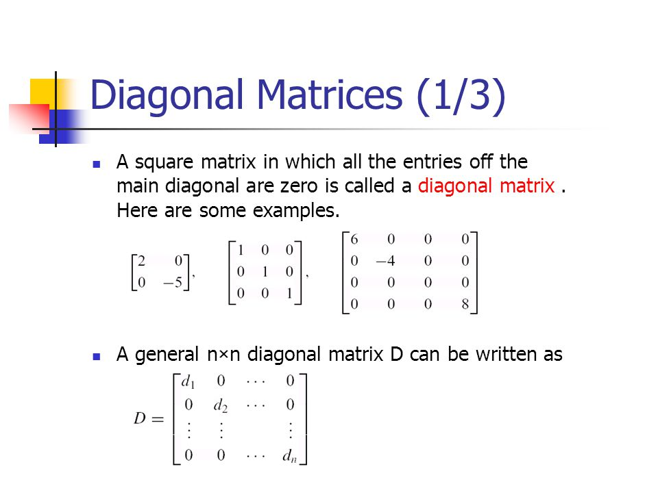Diagonal Matrices (1/3) A square matrix in which all the entries off the main diagonal are zero is called a diagonal matrix . Here are some examples.