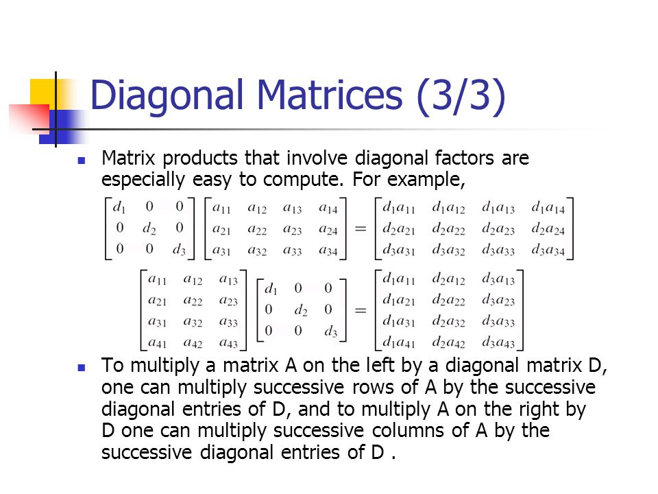 Diagonal Matrices (3/3) Matrix products that involve diagonal factors are especially easy to compute. For example,