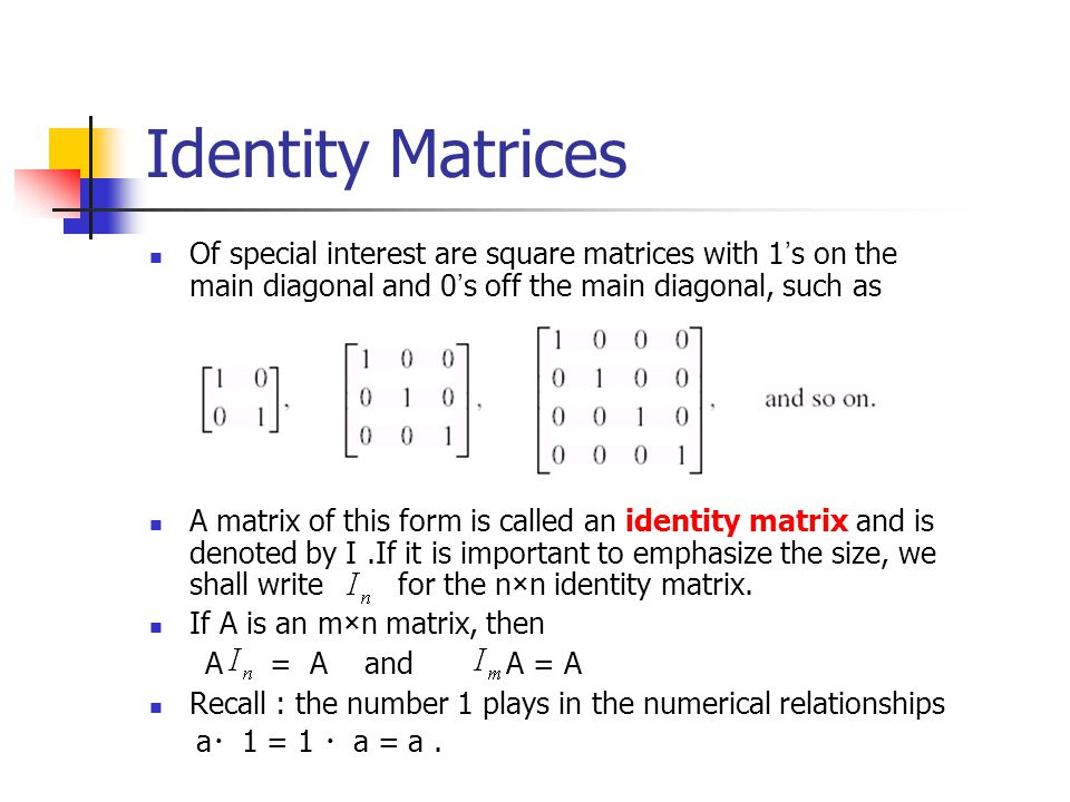 Identity Matrices Of special interest are square matrices with 1's on the main diagonal and 0's off the main diagonal, such as.