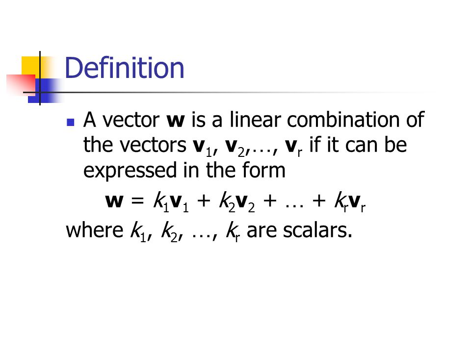 Definition A vector w is a linear combination of the vectors v1, v2,…, vr if it can be expressed in the form.