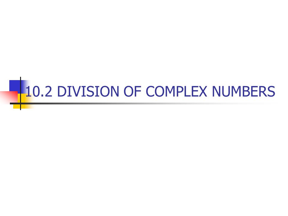 10.2 DIVISION OF COMPLEX NUMBERS