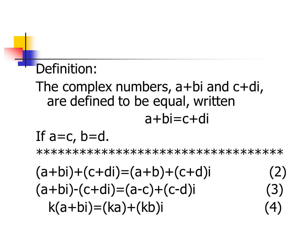 Definition: The complex numbers, a+bi and c+di, are defined to be equal, written. a+bi=c+di. If a=c, b=d.
