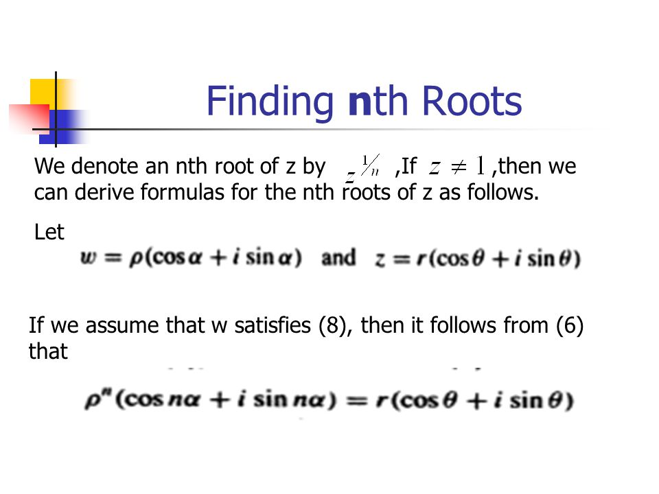 Finding nth Roots We denote an nth root of z by ,If ,then we can derive formulas for the nth roots of z as follows.