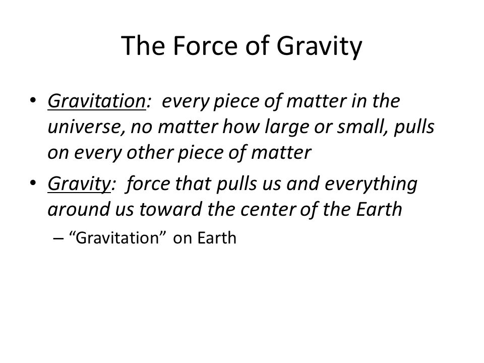 The Force of Gravity Gravitation: every piece of matter in the universe, no matter how large or small, pulls on every other piece of matter.