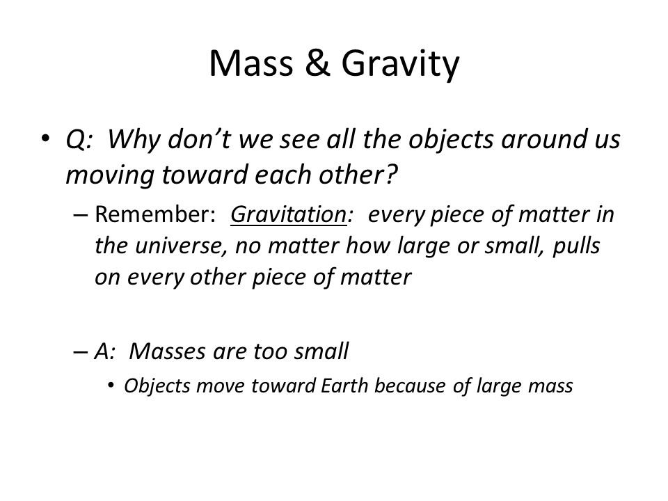 Mass & Gravity Q: Why don't we see all the objects around us moving toward each other