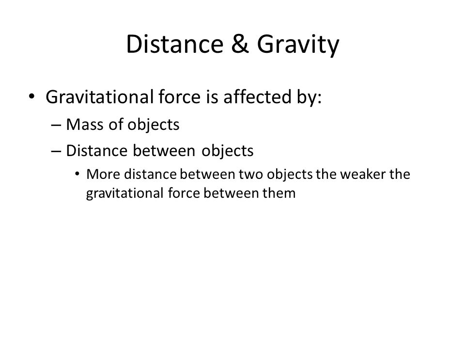 Distance & Gravity Gravitational force is affected by: Mass of objects