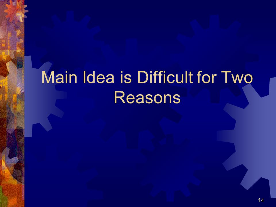 Main Idea is Difficult for Two Reasons