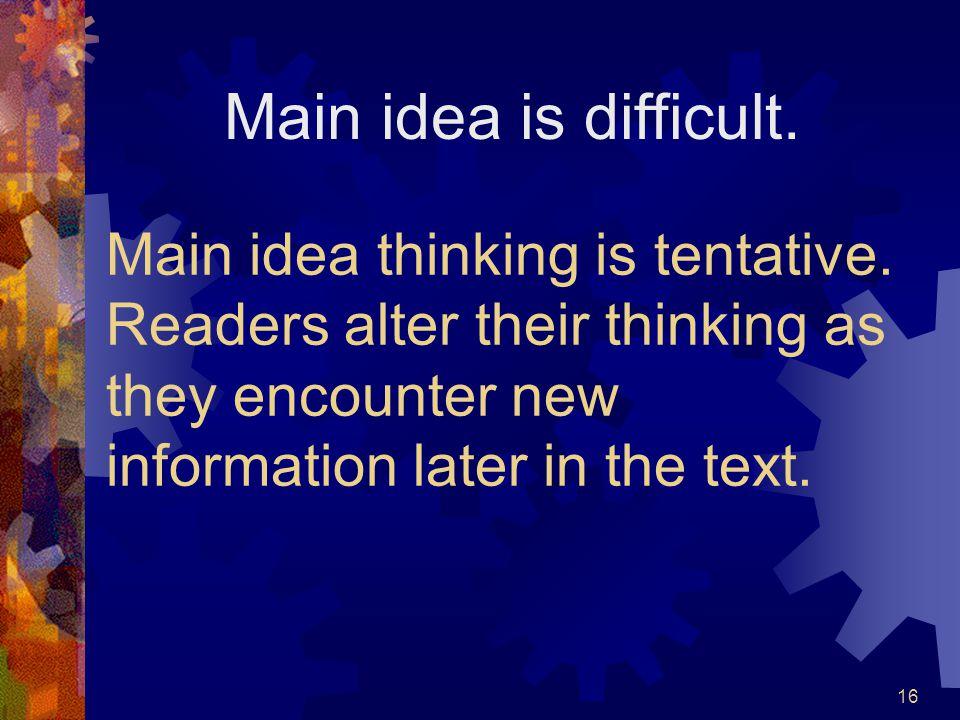 Main idea is difficult. Main idea thinking is tentative.