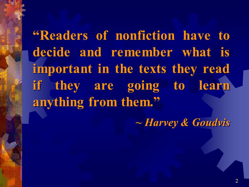 Readers of nonfiction have to decide and remember what is important in the texts they read if they are going to learn anything from them.