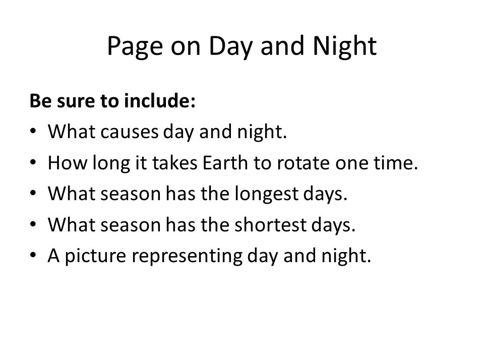 Page on Day and Night Be sure to include: What causes day and night.