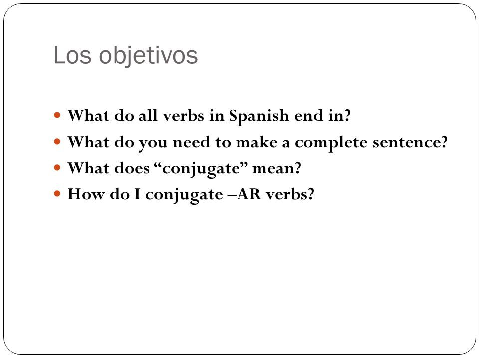 Los objetivos What do all verbs in Spanish end in