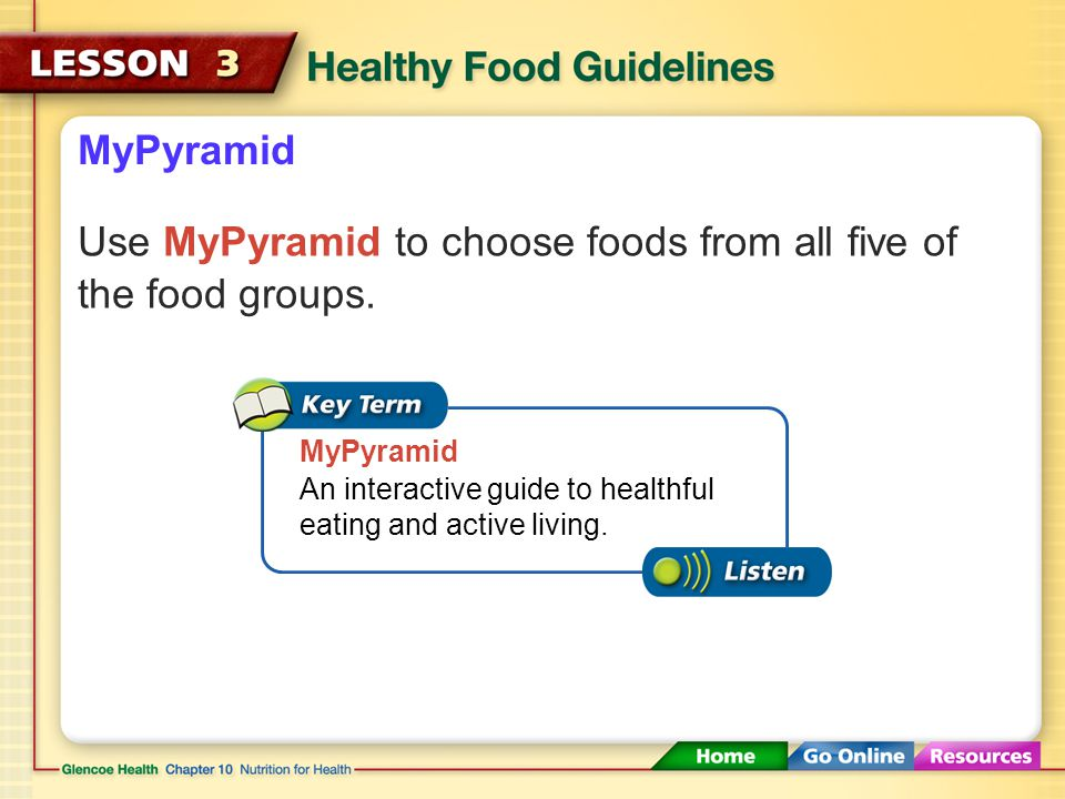 Use MyPyramid to choose foods from all five of the food groups.