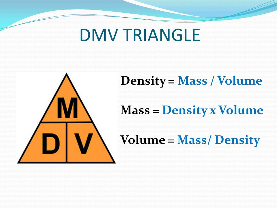 DMV TRIANGLE Density = Mass / Volume Mass = Density x Volume