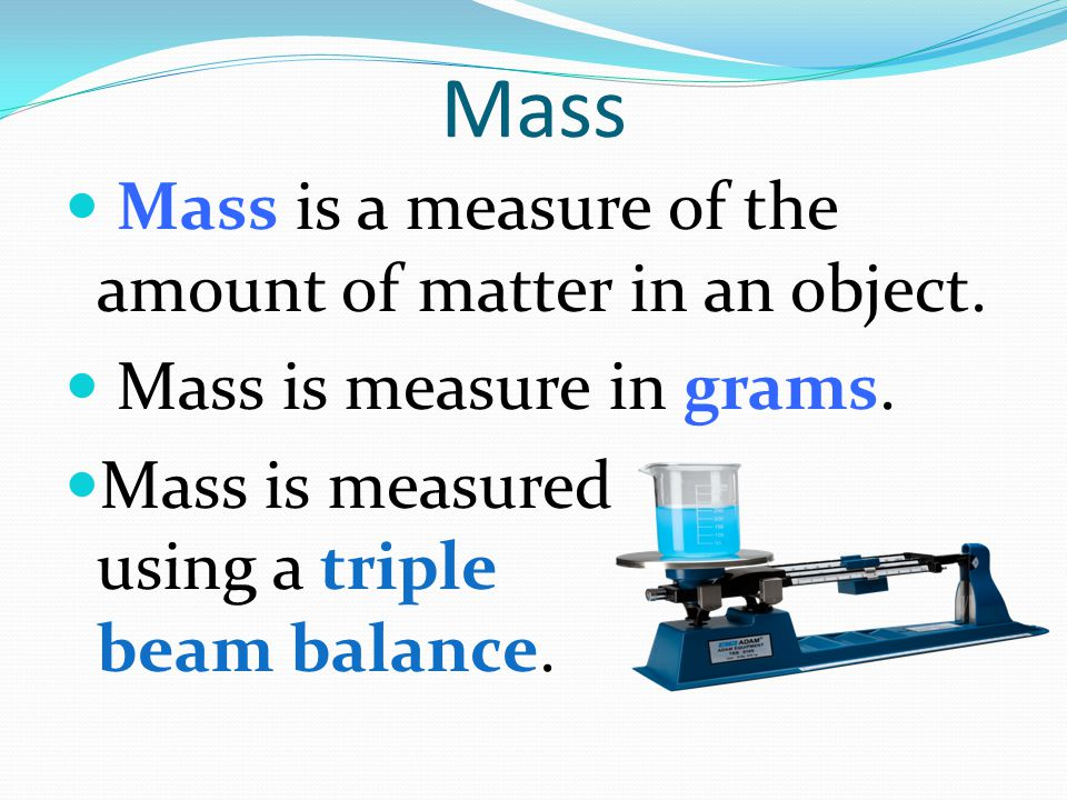 Mass Mass is a measure of the amount of matter in an object.