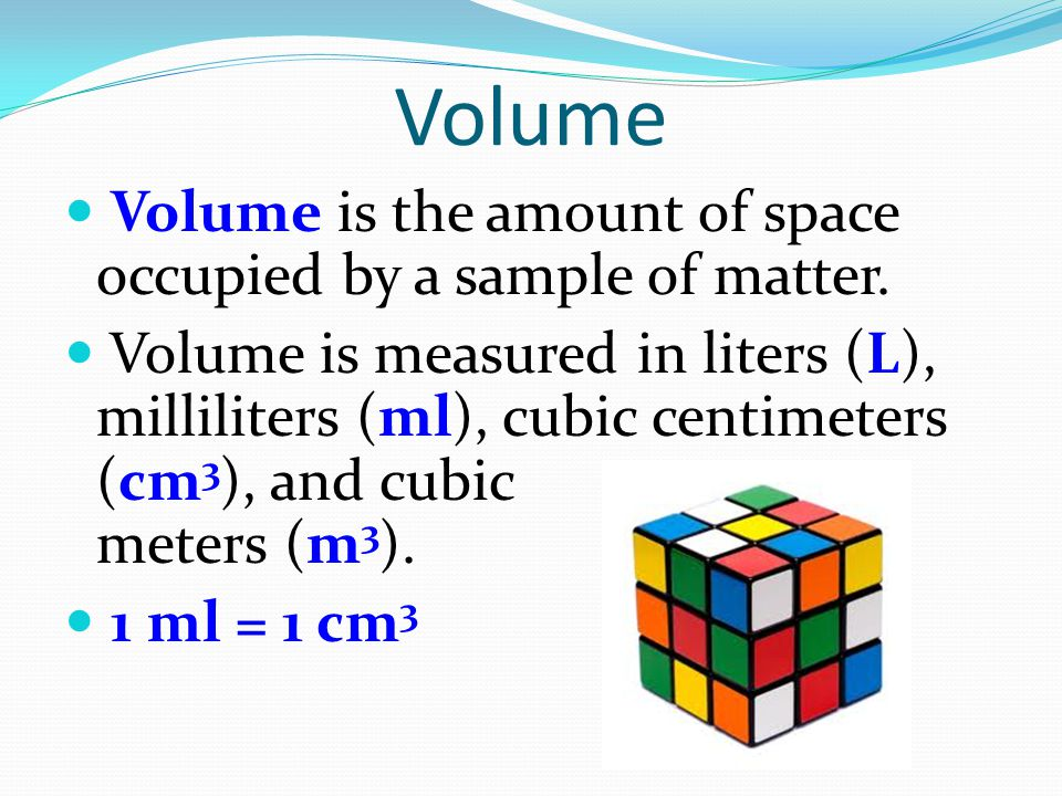 Volume Volume is the amount of space occupied by a sample of matter.
