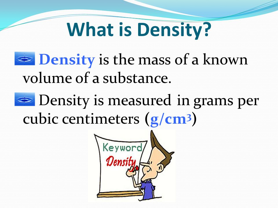 What is Density Density is the mass of a known volume of a substance.