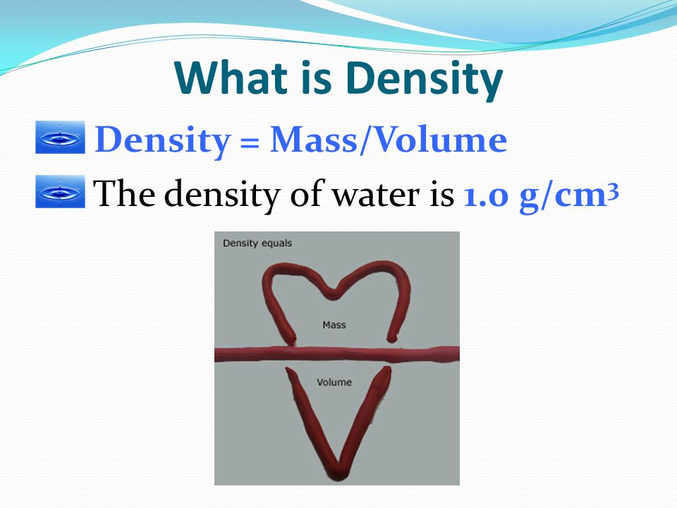 What is Density Density = Mass/Volume
