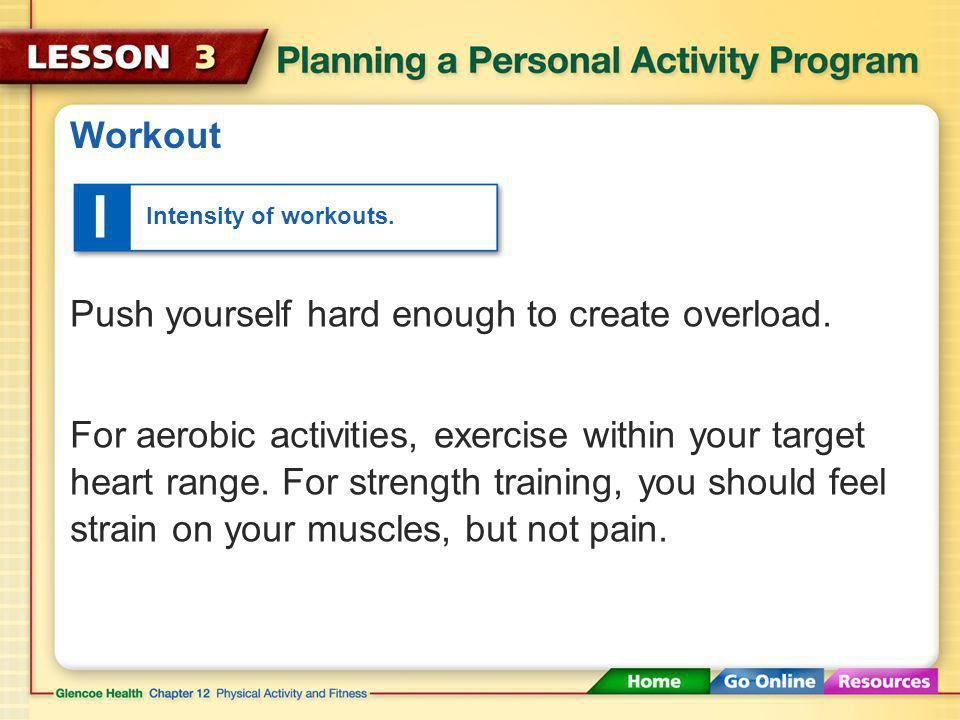 I Workout Push yourself hard enough to create overload.
