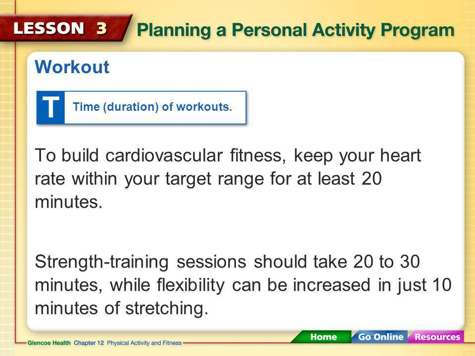 Workout T. Time (duration) of workouts. To build cardiovascular fitness, keep your heart rate within your target range for at least 20 minutes.