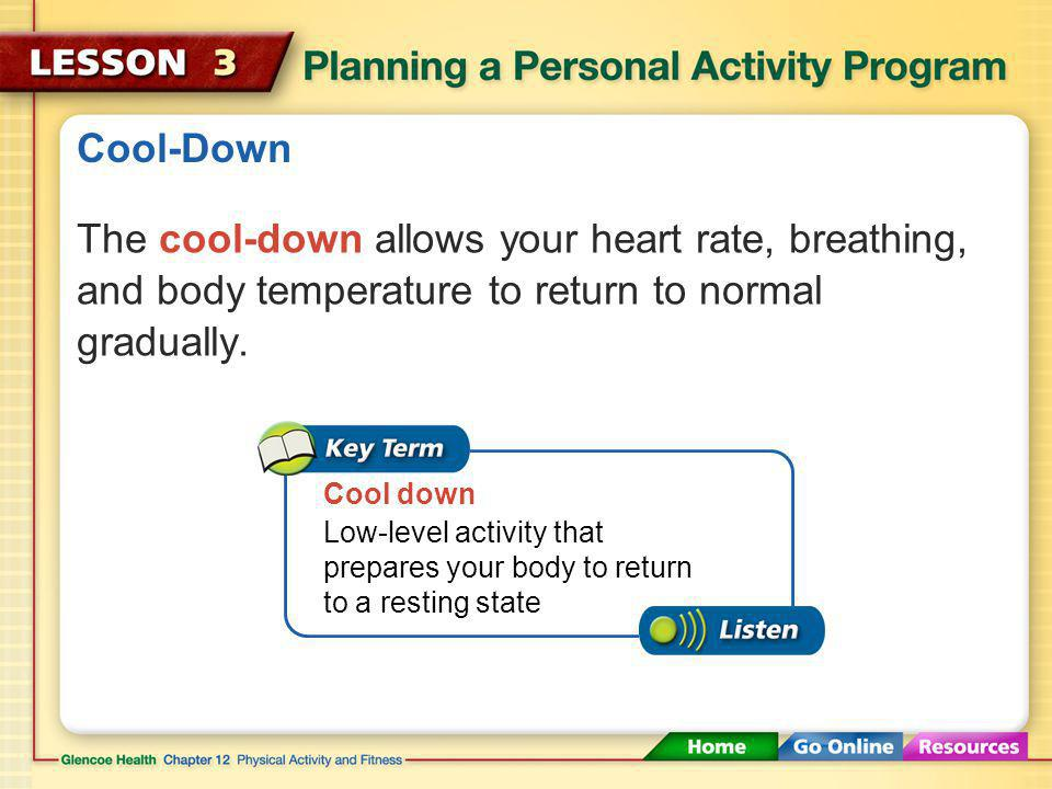 Cool-Down The cool-down allows your heart rate, breathing, and body temperature to return to normal gradually.