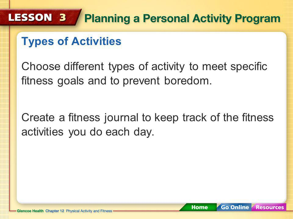 Types of Activities Choose different types of activity to meet specific fitness goals and to prevent boredom.