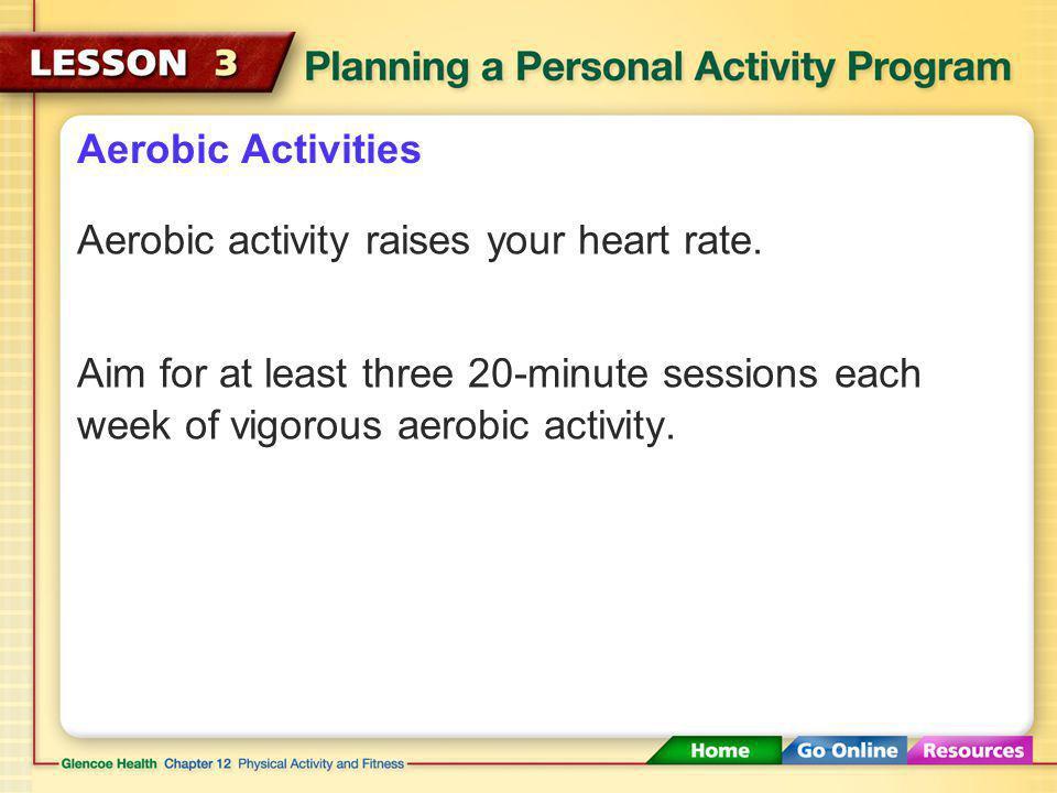 Aerobic Activities Aerobic activity raises your heart rate.