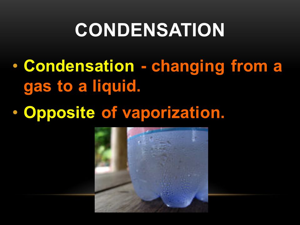 condensation Condensation - changing from a gas to a liquid.