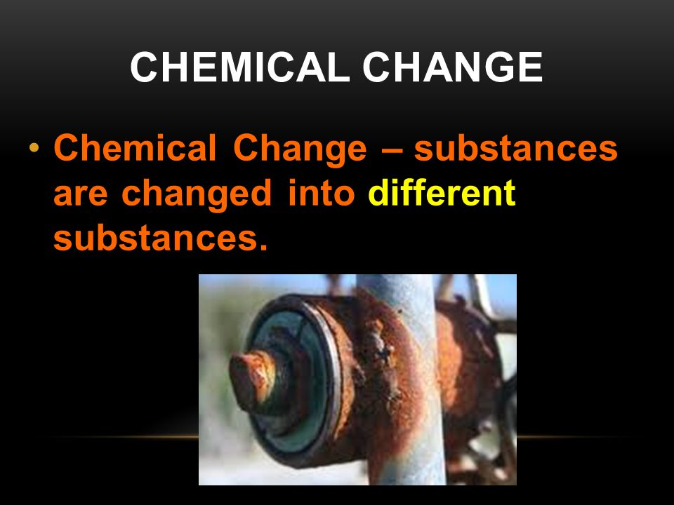 Chemical Change Chemical Change – substances are changed into different substances.