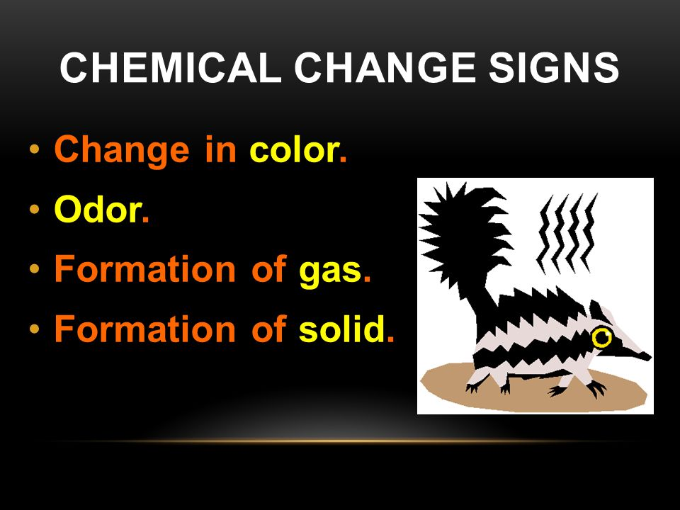 Chemical Change Signs Change in color. Odor. Formation of gas.