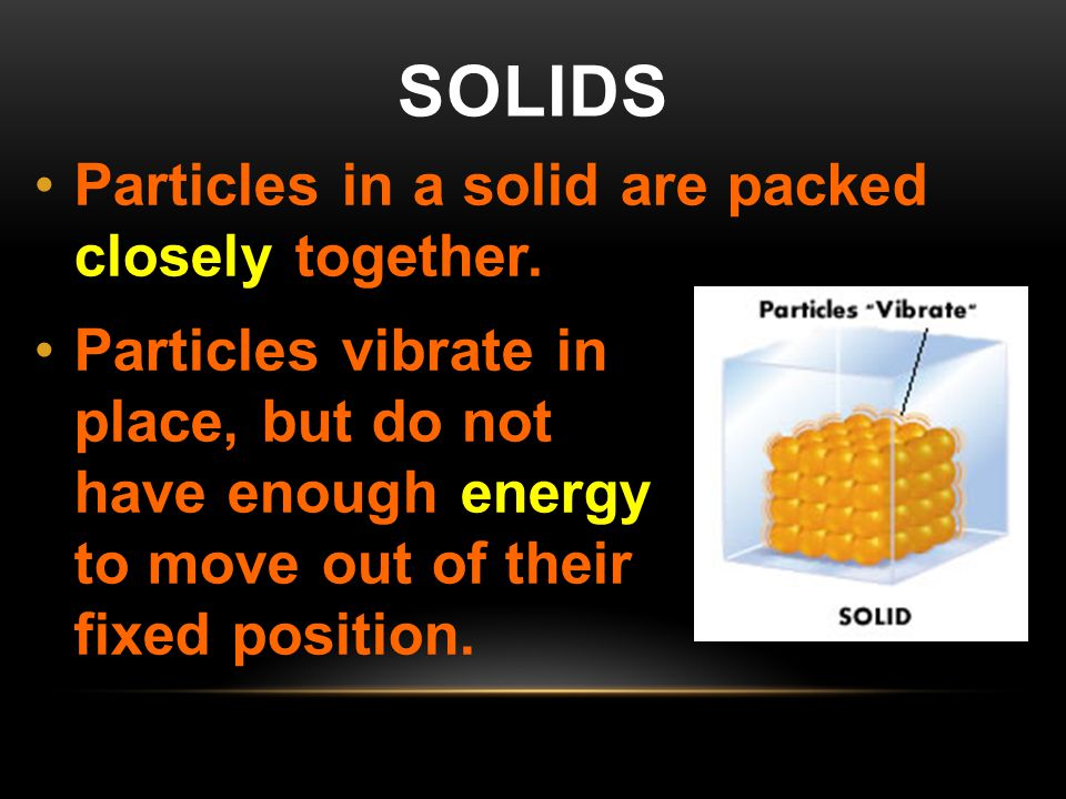 solids Particles in a solid are packed closely together.