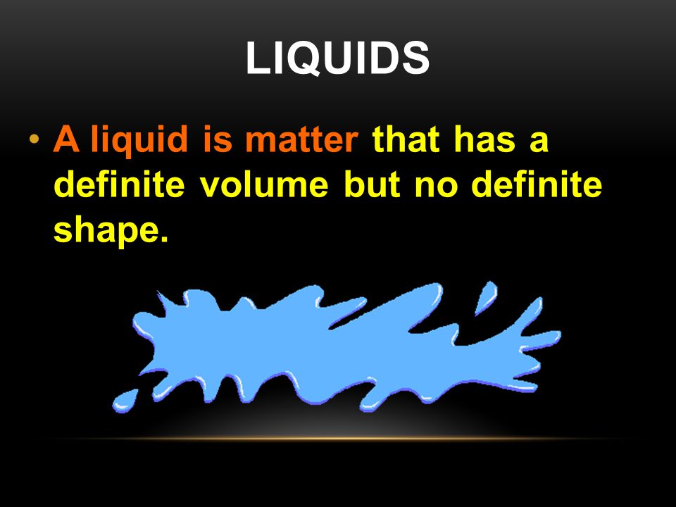 Liquids A liquid is matter that has a definite volume but no definite shape.